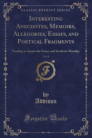Bog, hæftet Interesting Anecdotes, Memoirs, Allegories, Essays, and Poetical Fragments, Vol. 8: Tending to Amuse the Fancy, and Inculcate Morality (Classic Reprin af Addison Addison