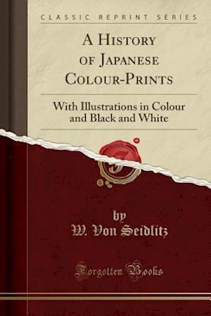Bog, hæftet A History of Japanese Colour-Prints: With Illustrations in Colour and Black and White (Classic Reprint) af W. Von Seidlitz