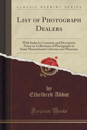 List of Photograph Dealers: With Index by Countries and Descriptive Notes on Collections of Photographs in Some Massachusetts Libraries and Museums (C