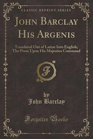 Bog, hæftet Iohn Barclay, His Argenis, Translated Out of Latine Into English: The Prose Upon His Majesties Command (Classic Reprint) af John Barclay