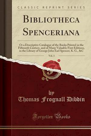 Bog, hæftet Bibliotheca Spenceriana, Vol. 3: Or a Descriptive Catalogue of the Books Printed in the Fifteenth Century, and of Many Valuable First Editions, in the af Thomas Frognall Dibdin