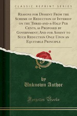 Bog, paperback Reasons for Dissent from the Scheme of Reduction of Interest on the Three-And-A-Half Per Cents, as Proposed by Government; And for Assent to Such Redu af Unknown Author