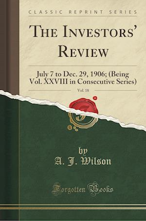 Bog, hæftet The Investors' Review, Vol. 18: July 7 to Dec. 29, 1906; (Being Vol. XXVIII in Consecutive Series) (Classic Reprint) af A. J. Wilson