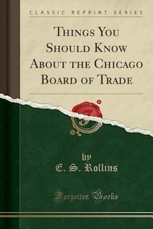 Things You Should Know about the Chicago Board of Trade (Classic Reprint)