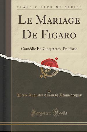 Bog, hæftet Le Mariage De Figaro: Comédie En Cinq Actes, En Prose (Classic Reprint) af Pierre Augustin Caron De Beaumarchais