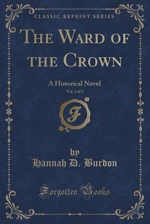 The Ward of the Crown, Vol. 2 of 3: A Historical Novel (Classic Reprint)