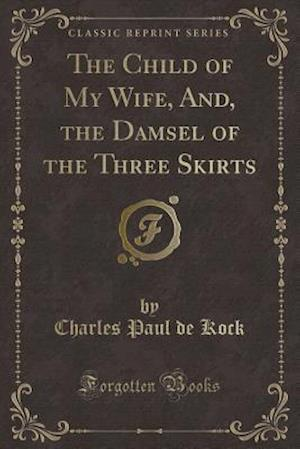 Bog, hæftet The Child of My Wife, And, the Damsel of the Three Skirts (Classic Reprint) af Charles Paul De Kock
