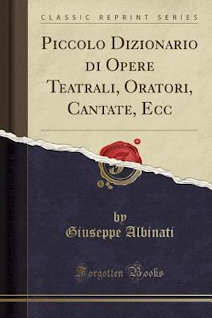 Bog, paperback Piccolo Dizionario Di Opere Teatrali, Oratori, Cantate, Ecc (Classic Reprint) af Giuseppe Albinati
