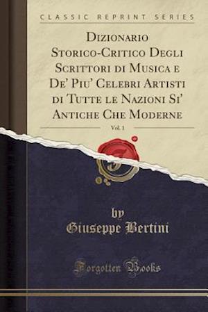 Bog, paperback Dizionario Storico-Critico Degli Scrittori Di Musica E de' Piu' Celebri Artisti Di Tutte Le Nazioni Si' Antiche Che Moderne, Vol. 1 (Classic Reprint) af Giuseppe Bertini