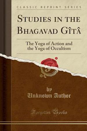 Bog, hæftet Studies in the Bhagavad Gîtâ: The Yoga of Action and the Yoga of Occultism (Classic Reprint) af Unknown Author