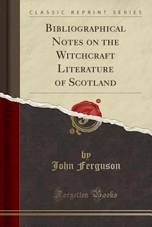 Bog, hæftet Bibliographical Notes on the Witchcraft Literature of Scotland (Classic Reprint) af John Ferguson