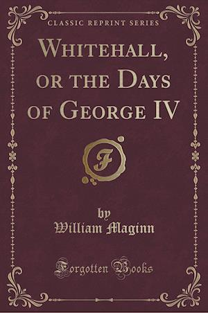 Bog, hæftet Whitehall, or the Days of George IV (Classic Reprint) af William Maginn