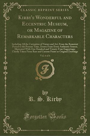 Kirby's Wonderful and Eccentric Museum, or Magazine of Remarkable Characters, Vol. 6 of 6: Including All the Curiosities of Nature and Art, From the R
