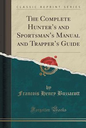 Bog, paperback The Complete Hunter's and Sportsman's Manual and Trapper's Guide (Classic Reprint) af Francois Henry Buzzacott