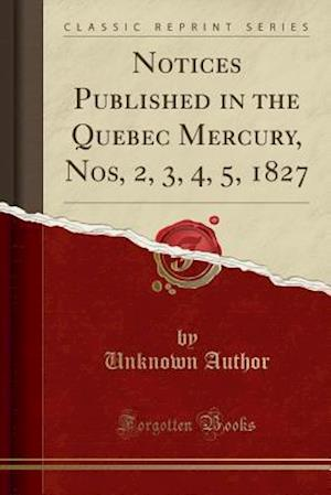 Bog, hæftet Notices Published in the Quebec Mercury, Nos, 2, 3, 4, 5, 1827 (Classic Reprint) af Unknown Author