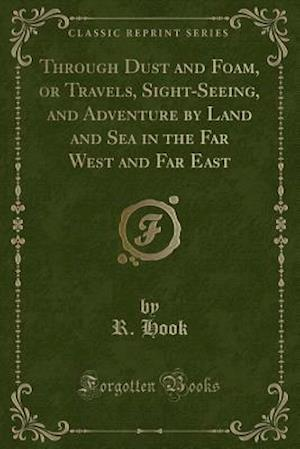 Bog, hæftet Through Dust and Foam, or Travels, Sight-Seeing, and Adventure by Land and Sea in the Far West and Far East (Classic Reprint) af R. Hook
