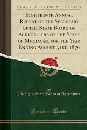 Bog, hæftet Eighteenth Annual Report of the Secretary of the State Board of Agriculture of the State of Michagan, for the Year Ending August 31st, 1870 (Classic R af Michigan State Board Of Agriculture