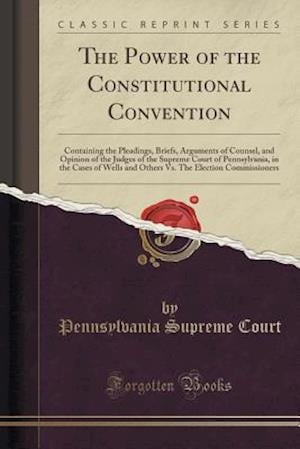 Bog, hæftet The Power of the Constitutional Convention: Containing the Pleadings, Briefs, Arguments of Counsel, and Opinion of the Judges of the Supreme Court of af Pennsylvania Supreme Court