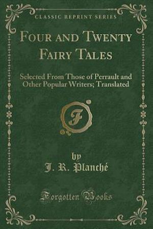 Bog, hæftet Four and Twenty Fairy Tales: Selected From Those of Perrault and Other Popular Writers; Translated (Classic Reprint) af J. R. Planche
