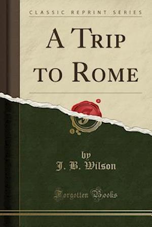 Bog, hæftet A Trip to Rome (Classic Reprint) af J. B. Wilson