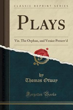 Plays: Viz. The Orphan, and Venice Preserv'd (Classic Reprint)