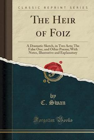 Bog, hæftet The Heir of Foiz: A Dramatic Sketch, in Two Acts; The False One, and Other Poems; With Notes, Illustrative and Explanatory (Classic Reprint) af C. Swan