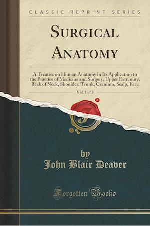 Bog, hæftet Surgical Anatomy, Vol. 1 of 3: A Treatise on Human Anatomy in Its Application to the Practice of Medicine and Surgery; Upper Extremity, Back of Neck, af John Blair Deaver