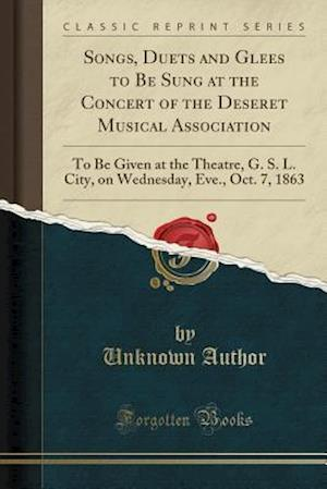 Bog, paperback Songs, Duets and Glees to Be Sung at the Concert of the Deseret Musical Association af Unknown Author