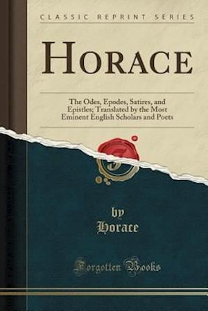 Bog, hæftet Horace: The Odes, Epodes, Satires, and Epistles; Translated by the Most Eminent English Scholars and Poets (Classic Reprint) af Horace Horace