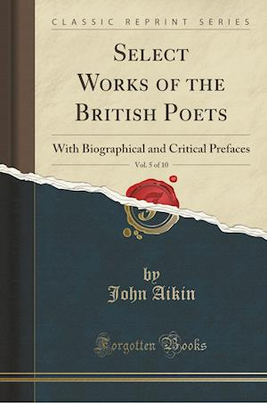 Bog, hæftet Select Works of the British Poets, Vol. 5 of 10: With Biographical and Critical Prefaces (Classic Reprint) af John Aikin