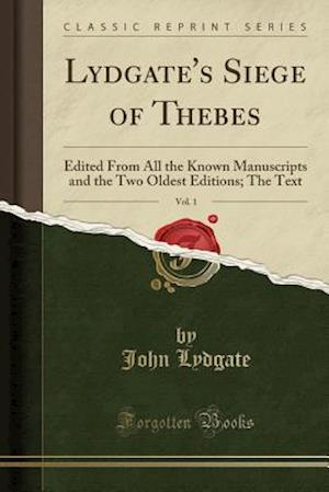 Bog, hæftet Lydgate's Siege of Thebes, Vol. 1: Edited From All the Known Manuscripts and the Two Oldest Editions; The Text (Classic Reprint) af John Lydgate
