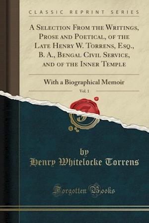 Bog, hæftet A Selection From the Writings, Prose and Poetical, of the Late Henry W. Torrens, Esq., B. A., Bengal Civil Service, and of the Inner Temple, Vol. 1: W af Henry Whitelocke Torrens