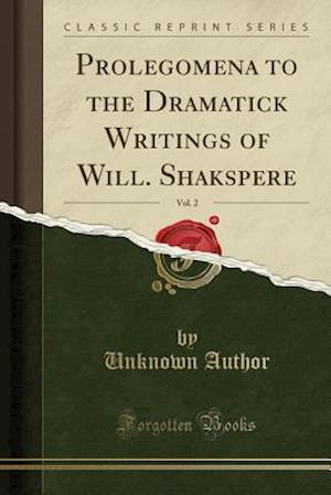 Bog, hæftet Prolegomena to the Dramatick Writings of Will. Shakspere, Vol. 2 (Classic Reprint) af Unknown Author