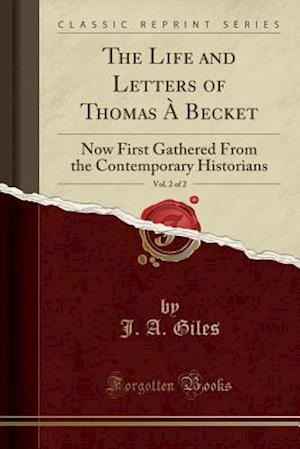 Bog, hæftet The Life and Letters of Thomas À Becket, Vol. 2 of 2: Now First Gathered From the Contemporary Historians (Classic Reprint) af J. A. Giles