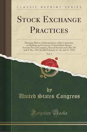 Bog, hæftet Stock Exchange Practices, Vol. 5: Hearings Before a Subcommittee of the Committee on Banking and Currency, United States Senate, Seventy-Second Congre af United States Congress