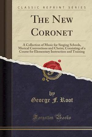 Bog, hæftet The New Coronet: A Collection of Music for Singing Schools, Musical Conventions and Choirs; Consisting of a Course for Elementary Instruction and Trai af George F. Root