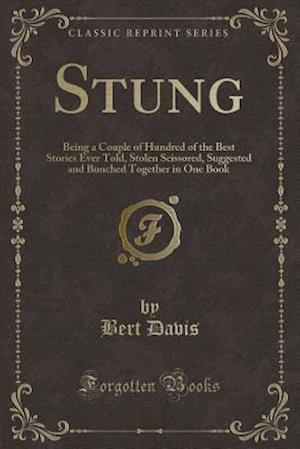 Bog, hæftet Stung: Being a Couple of Hundred of the Best Stories Ever Told, Stolen Scissored, Suggested and Bunched Together in One Book (Classic Reprint) af Bert Davis