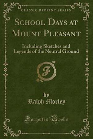 Bog, hæftet School Days at Mount Pleasant: Including Sketches and Legends of the Neutral Ground (Classic Reprint) af Ralph Morley
