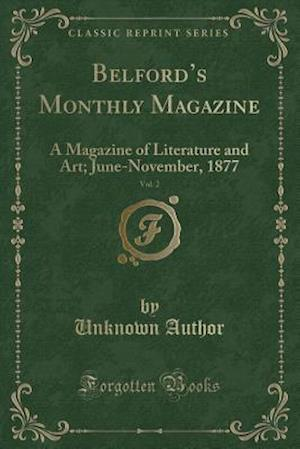 Bog, hæftet Belford's Monthly Magazine, Vol. 2: A Magazine of Literature and Art; June-November, 1877 (Classic Reprint) af Unknown Author
