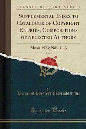 Bog, hæftet Supplemental Index to Catalogue of Copyright Entries, Compositions of Selected Authors, Vol. 3: Music 1923; Nos. 1-13 (Classic Reprint) af Library Of Congress Copyright Office