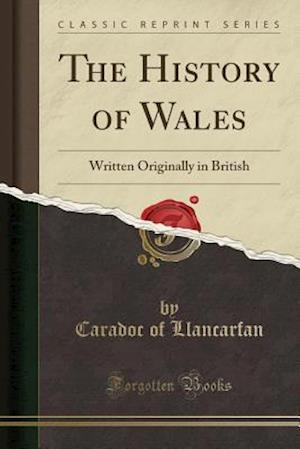 Bog, hæftet The History of Wales: Written Originally in British (Classic Reprint) af Caradoc of Llancarfan