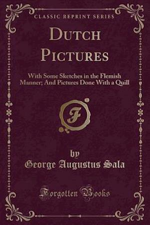 Bog, hæftet Dutch Pictures: With Some Sketches in the Flemish Manner; And Pictures Done With a Quill (Classic Reprint) af George Augustus Sala