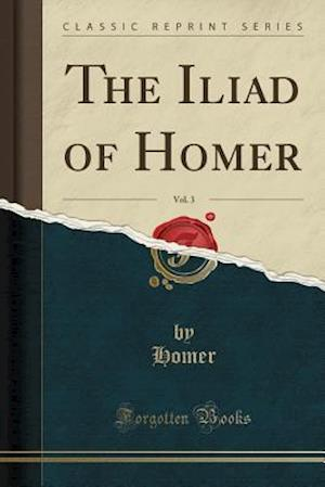 The Iliad of Homer, Vol. 3 (Classic Reprint)