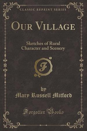 Bog, hæftet Our Village: Sketches of Rural Character and Scenery (Classic Reprint) af Mary Russell Mitford