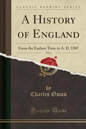 Bog, hæftet A History of England, Vol. 1: From the Earliest Time to A. D. 1307 (Classic Reprint) af Charles Oman