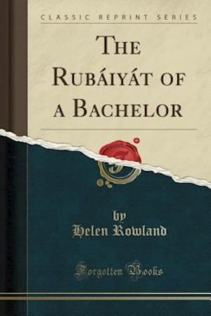 Bog, hæftet The Rubáiyát of a Bachelor (Classic Reprint) af Helen Rowland