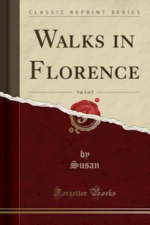 Walks in Florence, Vol. 1 of 2 (Classic Reprint)
