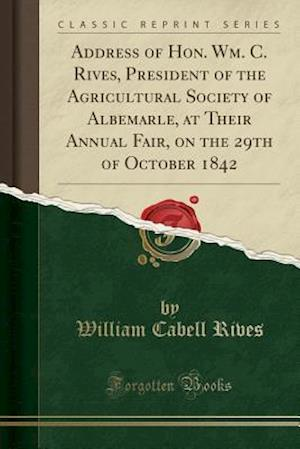 Bog, paperback Address of Hon. Wm. C. Rives, President of the Agricultural Society of Albemarle, at Their Annual Fair, on the 29th of October 1842 (Classic Reprint) af William Cabell Rives