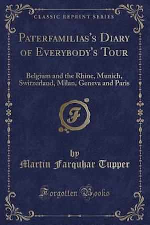 Bog, hæftet Paterfamilias's Diary of Everybody's Tour: Belgium and the Rhine, Munich, Switzerland, Milan, Geneva and Paris (Classic Reprint) af Martin Farquhar Tupper