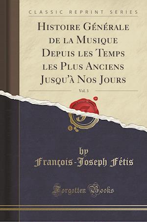 Bog, paperback Histoire Generale de La Musique Depuis Les Temps Les Plus Anciens Jusqu'a Nos Jours, Vol. 3 (Classic Reprint) af Francois-Joseph Fetis